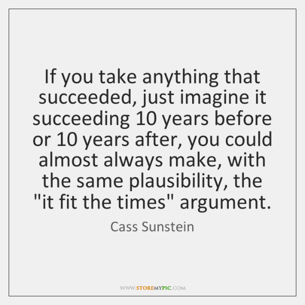 If you take anything that succeeded, just imagine it succeeding 10 years before ...