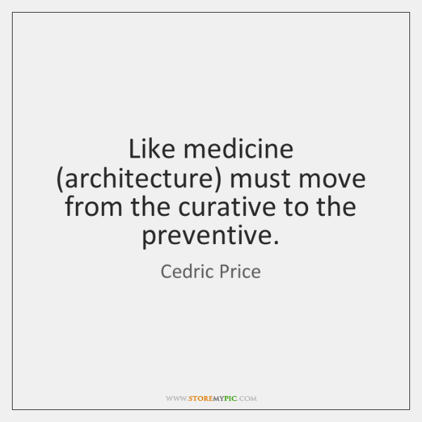 Like medicine (architecture) must move from the curative to the preventive.