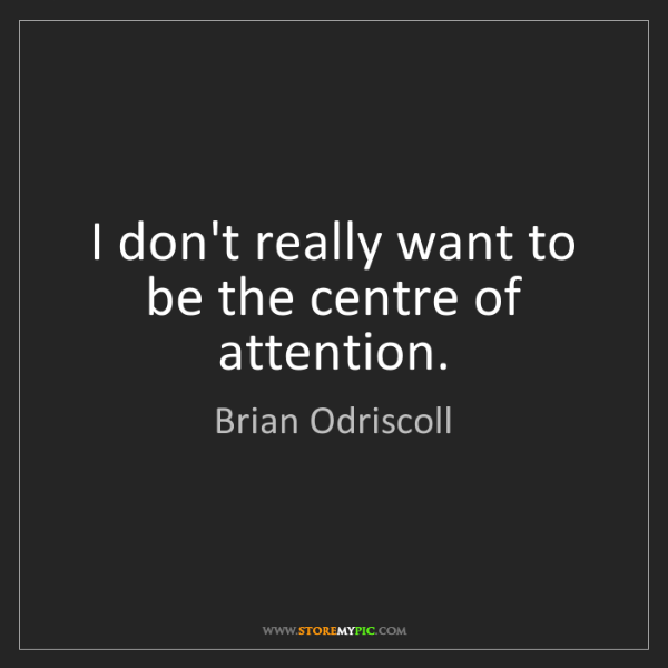 Brian Odriscoll: I don't really want to be the centre of attention.