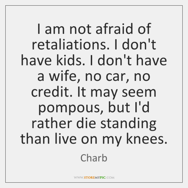 I am not afraid of retaliations. I don't have kids. I don't ...