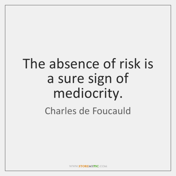 The absence of risk is a sure sign of mediocrity.