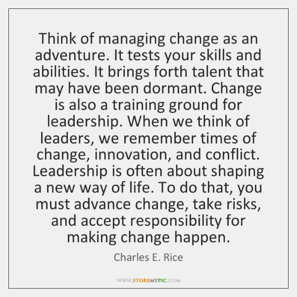 Think of managing change as an adventure. It tests your skills and ...