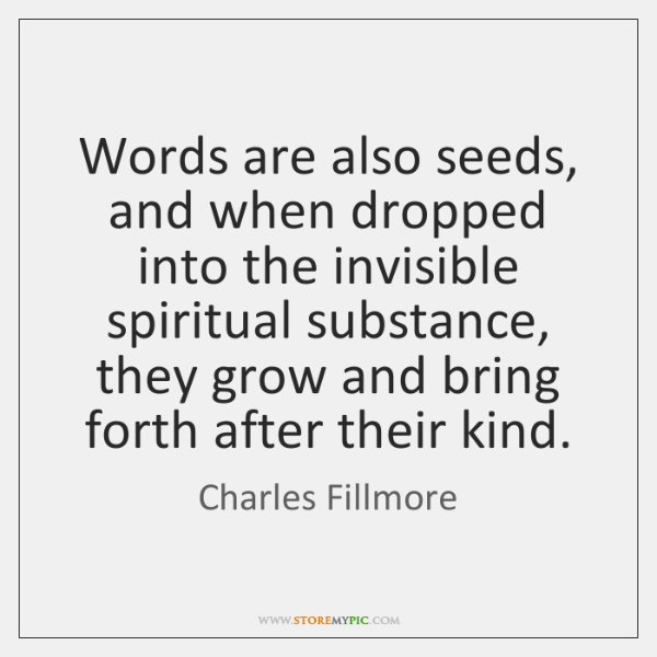 Words are also seeds, and when dropped into the invisible spiritual substance, ...