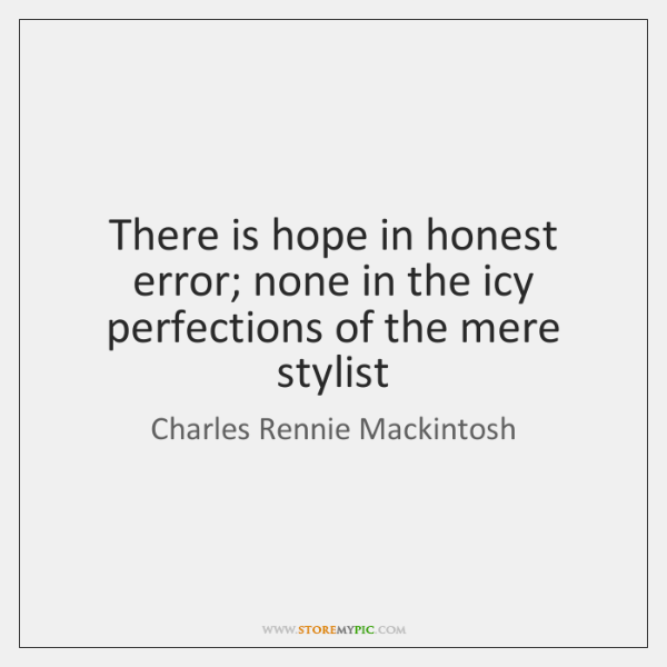 There is hope in honest error; none in the icy perfections of ...