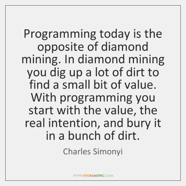 Programming today is the opposite of diamond mining. In diamond mining you ...