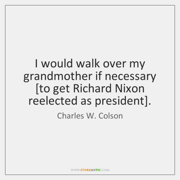 I would walk over my grandmother if necessary [to get Richard Nixon ...