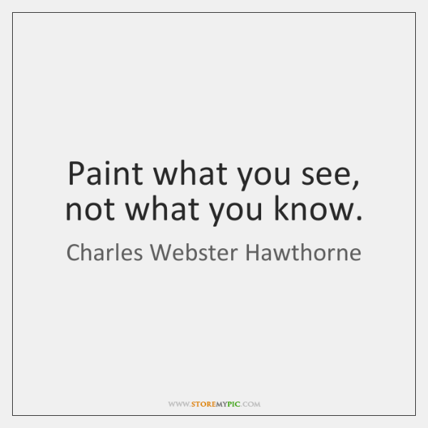 Paint what you see, not what you know.