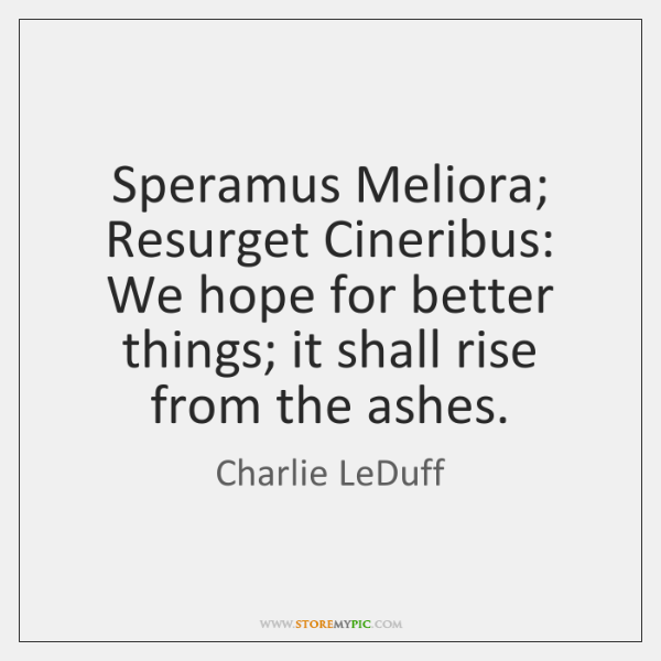 Speramus Meliora; Resurget Cineribus: We hope for better things; it shall rise ...