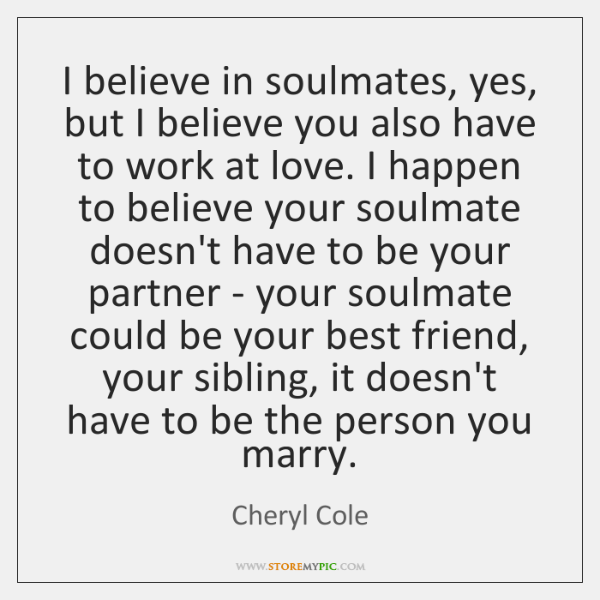 I believe in soulmates, yes, but I believe you also have to ...