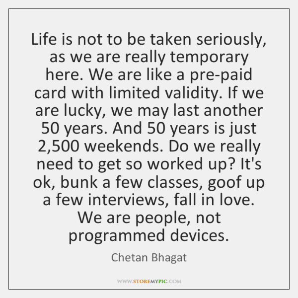 Life is not to be taken seriously, as we are really temporary ...