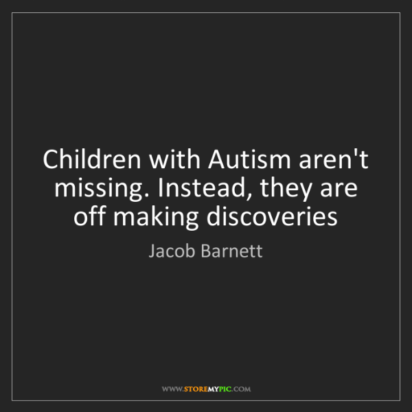 Jacob Barnett: Children with Autism aren't missing. Instead, they are...