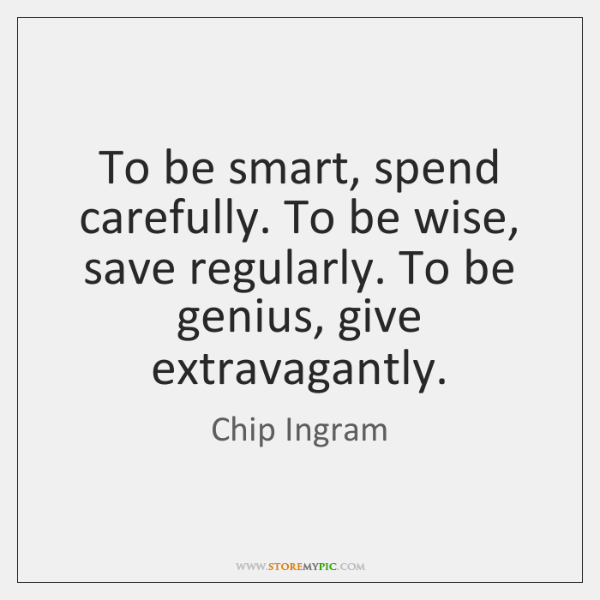 To be smart, spend carefully. To be wise, save regularly. To be ...