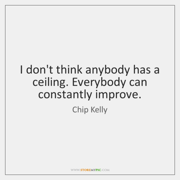 I don't think anybody has a ceiling. Everybody can constantly improve.
