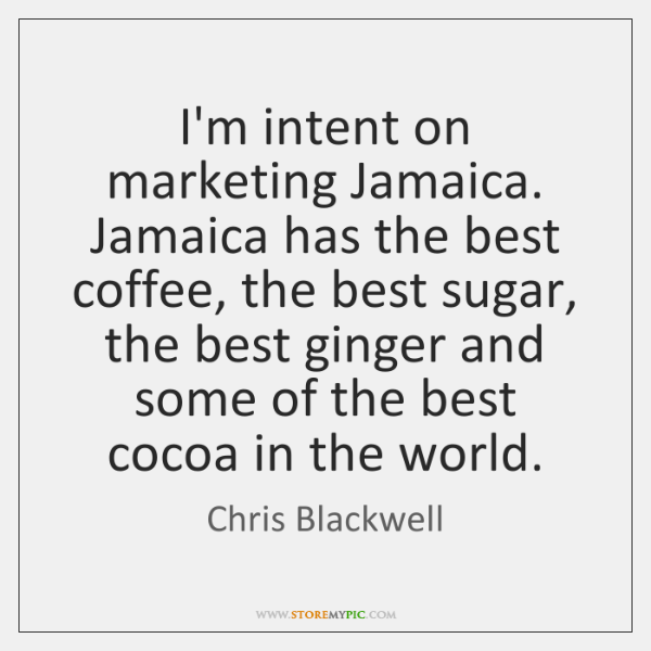 I'm intent on marketing Jamaica. Jamaica has the best coffee, the best ...