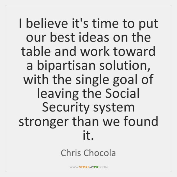 I believe it's time to put our best ideas on the table ...