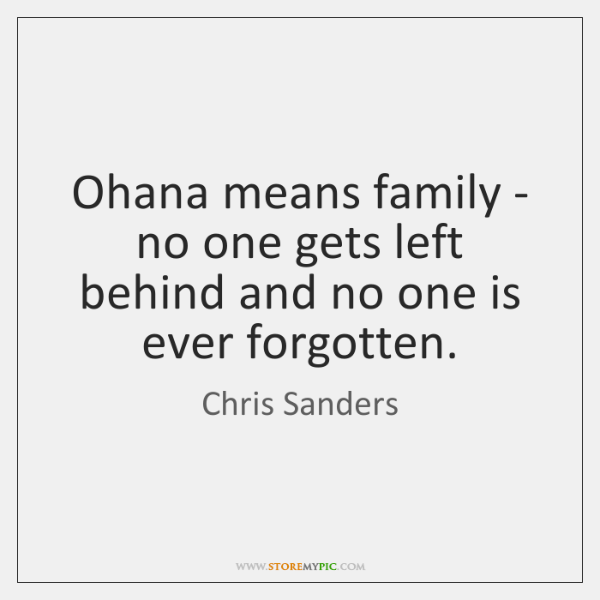 Ohana means family - no one gets left behind and no one ...