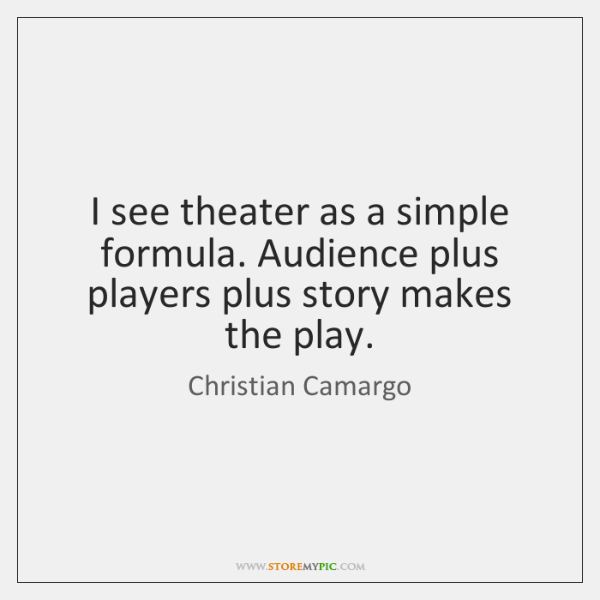 I see theater as a simple formula. Audience plus players plus story ...