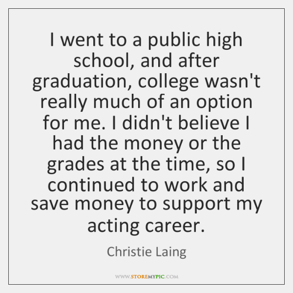 I went to a public high school, and after graduation, college wasn't ...