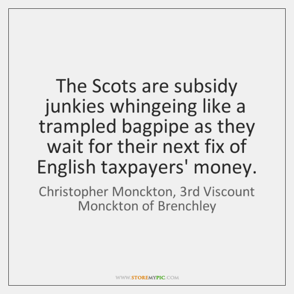 The Scots are subsidy junkies whingeing like a trampled bagpipe as they ...