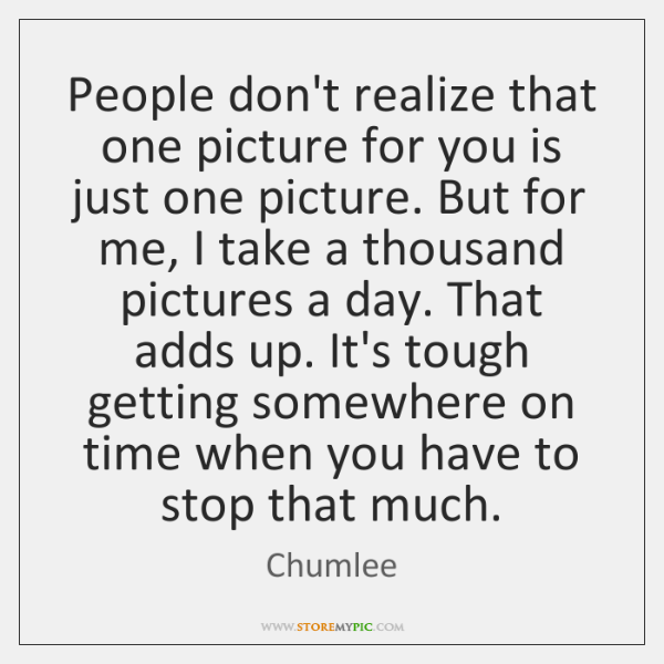 People don't realize that one picture for you is just one picture. ...