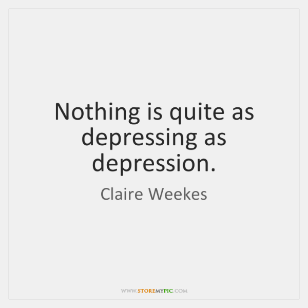 Nothing is quite as depressing as depression.