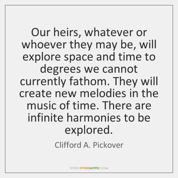 Our heirs, whatever or whoever they may be, will explore space and ...