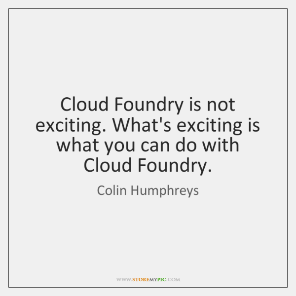 Cloud Foundry is not exciting. What's exciting is what you can do ...