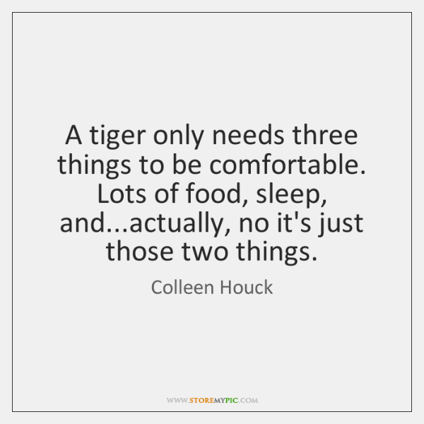 A tiger only needs three things to be comfortable. Lots of food, ...