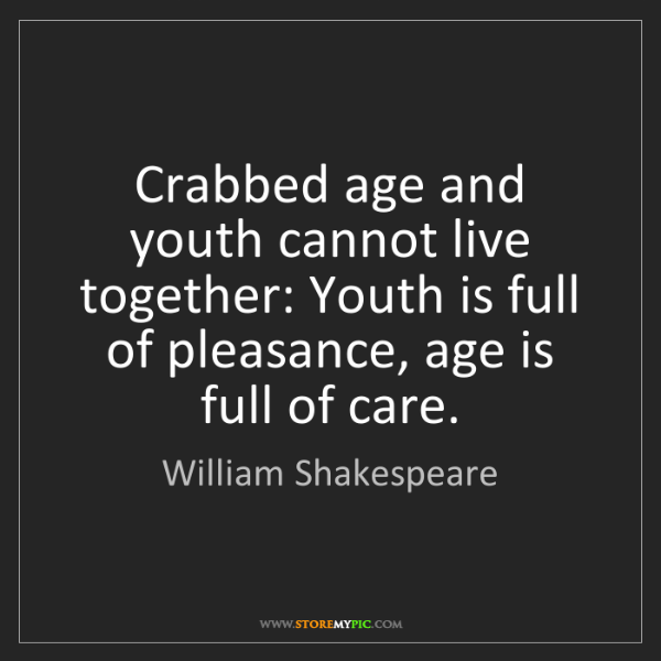 William Shakespeare: Crabbed age and youth cannot live together: Youth is...