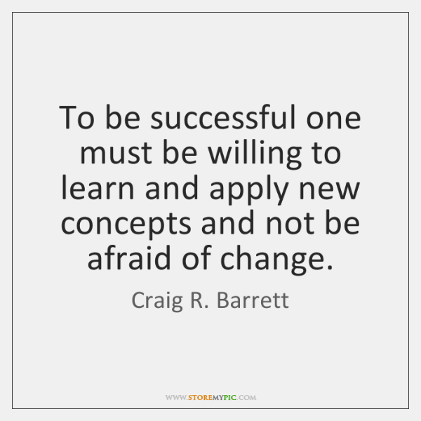 To be successful one must be willing to learn and apply new ...