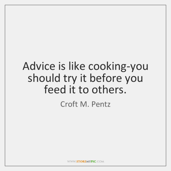Advice is like cooking-you should try it before you feed it to ...