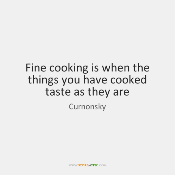 Fine cooking is when the things you have cooked taste as they ...