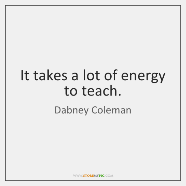 It takes a lot of energy to teach.