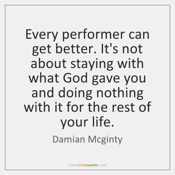 Every performer can get better. It's not about staying with what God ...