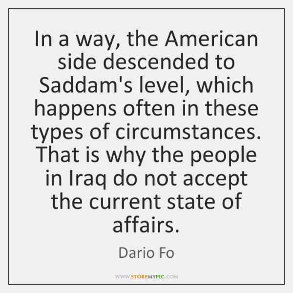 In a way, the American side descended to Saddam's level, which happens ...