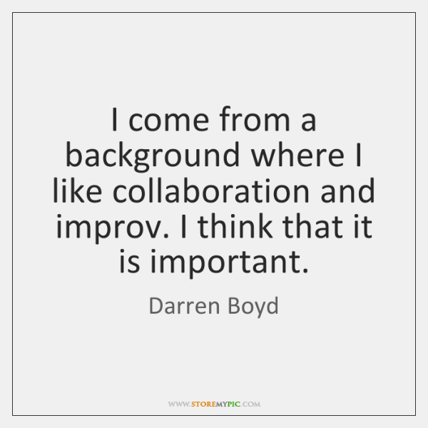 I come from a background where I like collaboration and improv. I ...