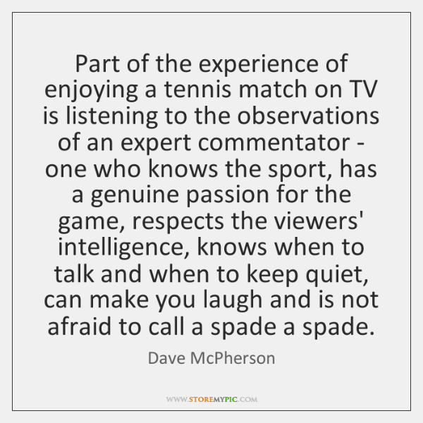 Part of the experience of enjoying a tennis match on TV is ...