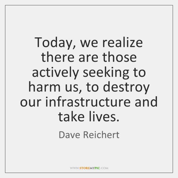 Today, we realize there are those actively seeking to harm us, to ...
