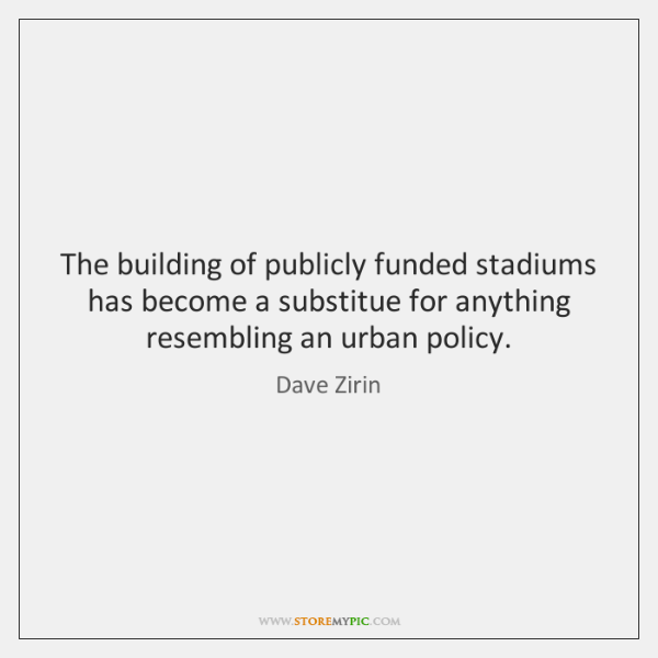 The building of publicly funded stadiums has become a substitue for anything ...