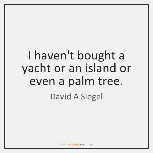 I haven't bought a yacht or an island or even a palm ...