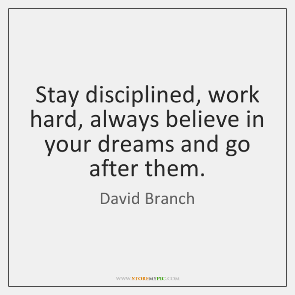 Stay disciplined, work hard, always believe in your dreams and go after ...