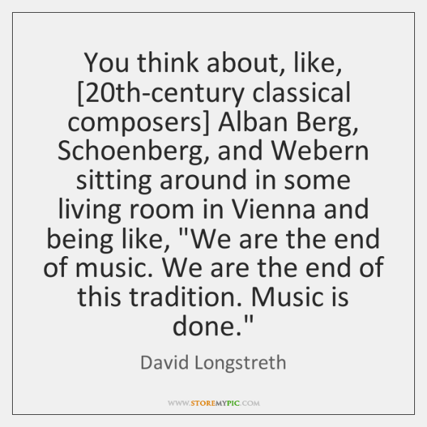 You think about, like, [20th-century classical composers] Alban Berg, Schoenberg, and Webern ...