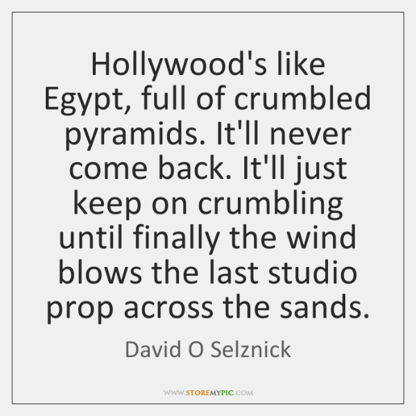Hollywood's like Egypt, full of crumbled pyramids. It'll never come back. It'll ...