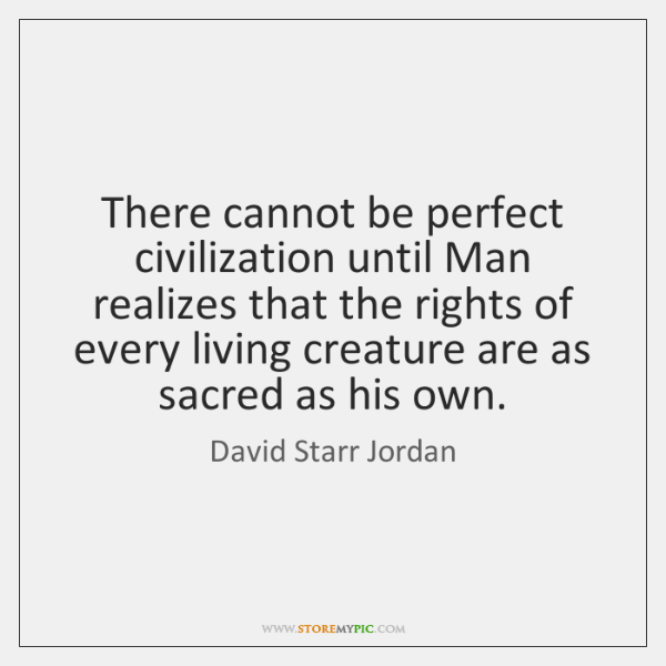 There cannot be perfect civilization until Man realizes that the rights of ...