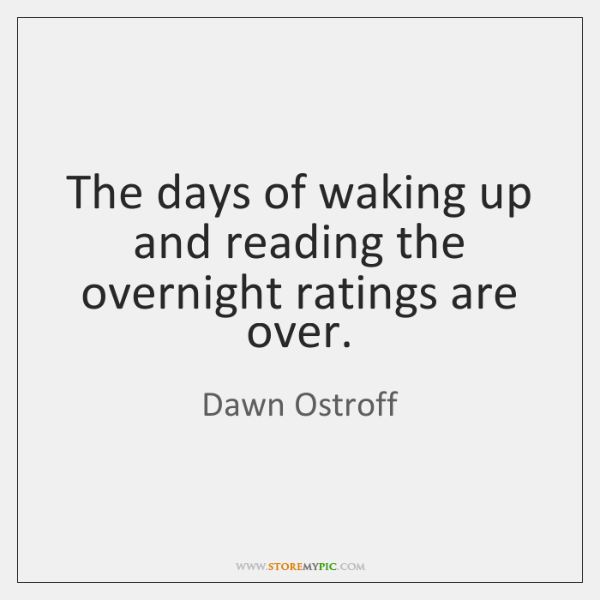 The days of waking up and reading the overnight ratings are over.