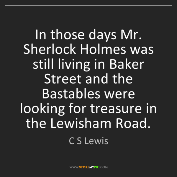 C S Lewis: In those days Mr. Sherlock Holmes was still living in...