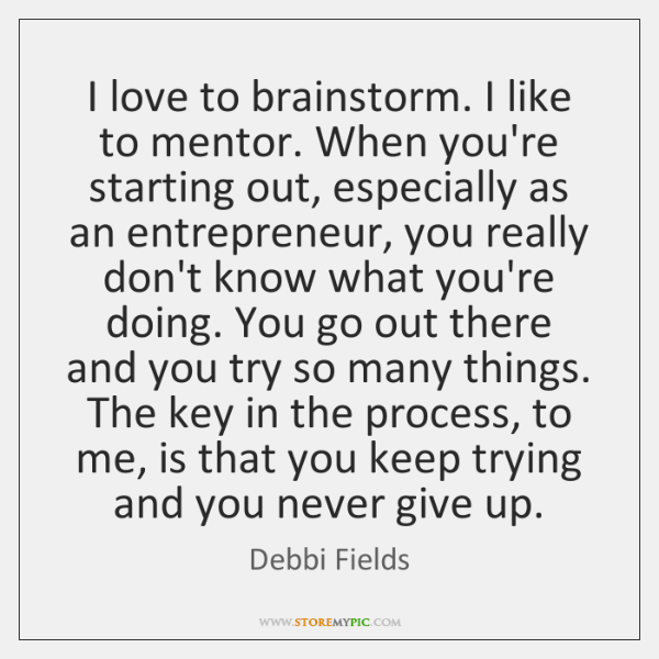 I love to brainstorm. I like to mentor. When you're starting out, ...