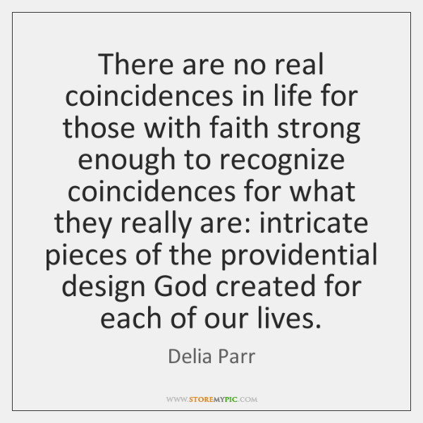 There are no real coincidences in life for those with faith strong ...