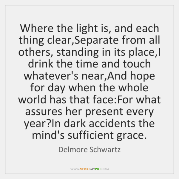 Where the light is, and each thing clear,Separate from all others, ...