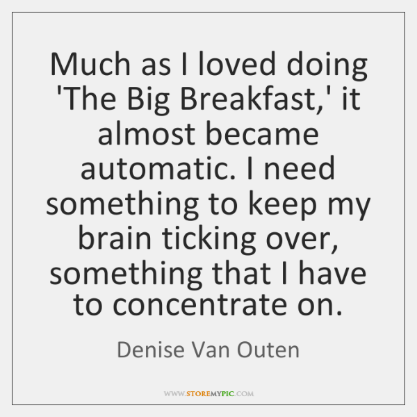 Much as I loved doing 'The Big Breakfast,' it almost became ...